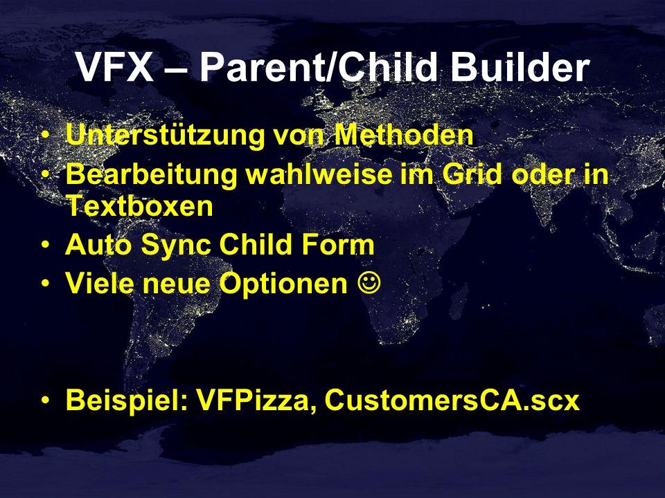 VFX – Parent/Child Builder Unterstützung von Methoden Bearbeitung wahlweise im Grid oder in Textboxen Auto Sync Child Form Viele neue Optionen Beispiel: VFPizza, CustomersCA.scx