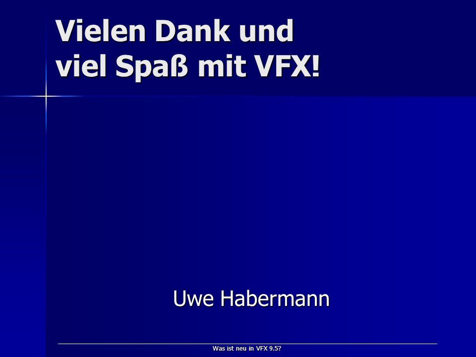 Was ist neu in VFX 9.5 Vielen Dank und viel Spaß mit VFX! Uwe Habermann