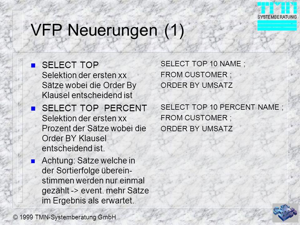 © 1999 TMN-Systemberatung GmbH VFP Neuerungen (1) n SELECT TOP Selektion der ersten xx Sätze wobei die Order By Klausel entscheidend ist n SELECT TOP
