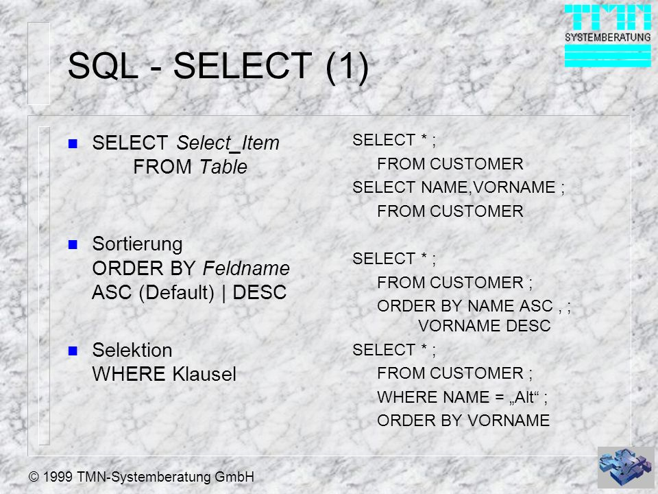 © 1999 TMN-Systemberatung GmbH SQL - SELECT (1) n SELECT Select_Item FROM Table n Sortierung ORDER BY Feldname ASC (Default) | DESC n Selektion WHERE Klausel SELECT * ; FROM CUSTOMER SELECT NAME,VORNAME ; FROM CUSTOMER SELECT * ; FROM CUSTOMER ; ORDER BY NAME ASC, ; VORNAME DESC SELECT * ; FROM CUSTOMER ; WHERE NAME = Alt ; ORDER BY VORNAME