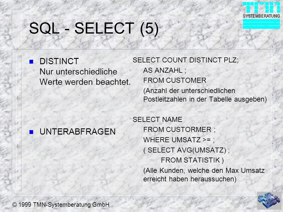 © 1999 TMN-Systemberatung GmbH SQL - SELECT (5) n DISTINCT Nur unterschiedliche Werte werden beachtet. n UNTERABFRAGEN SELECT COUNT DISTINCT PLZ; AS A