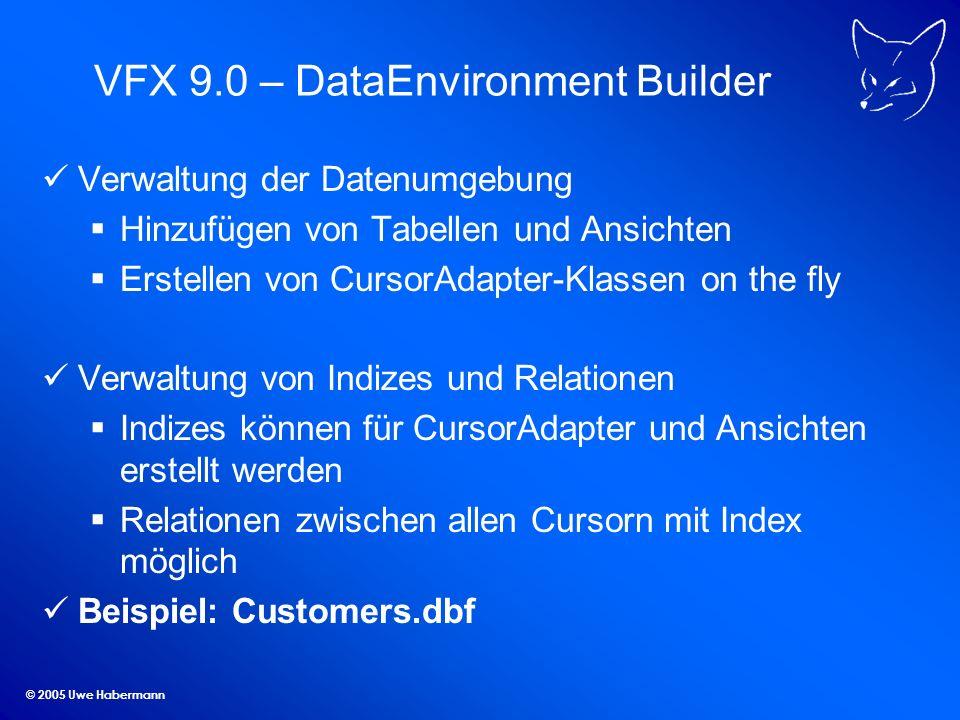 © 2005 Uwe Habermann VFX 9.0 – DataEnvironment Builder Verwaltung der Datenumgebung Hinzufügen von Tabellen und Ansichten Erstellen von CursorAdapter-