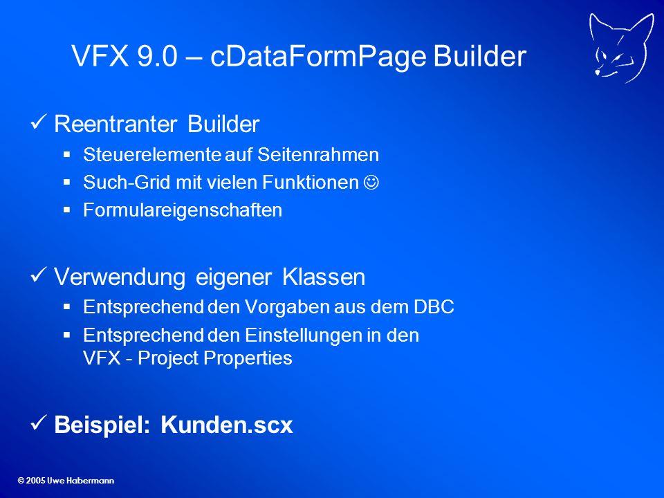 © 2005 Uwe Habermann VFX 9.0 – cDataFormPage Builder Reentranter Builder Steuerelemente auf Seitenrahmen Such-Grid mit vielen Funktionen Formulareigen