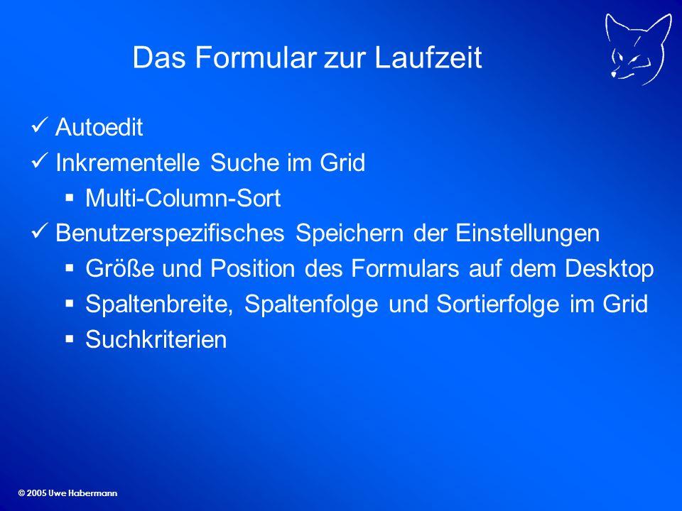 © 2005 Uwe Habermann Das Formular zur Laufzeit Autoedit Inkrementelle Suche im Grid Multi-Column-Sort Benutzerspezifisches Speichern der Einstellungen