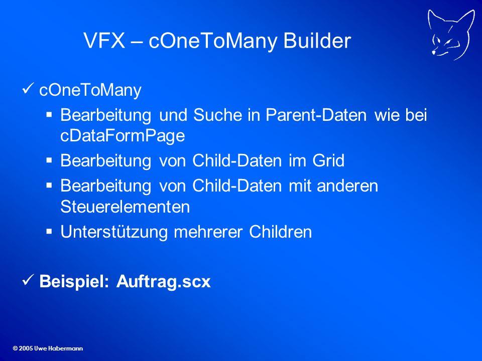 © 2005 Uwe Habermann VFX – cOneToMany Builder cOneToMany Bearbeitung und Suche in Parent-Daten wie bei cDataFormPage Bearbeitung von Child-Daten im Gr