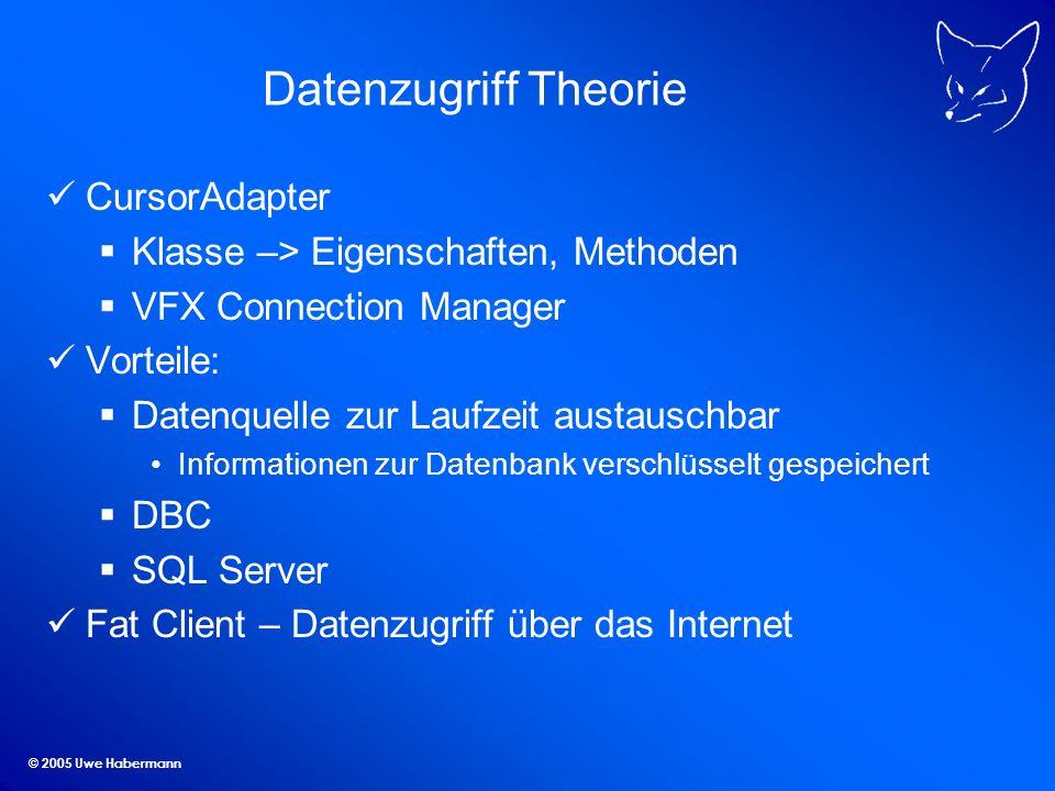 © 2005 Uwe Habermann Datenzugriff Theorie CursorAdapter Klasse –> Eigenschaften, Methoden VFX Connection Manager Vorteile: Datenquelle zur Laufzeit au