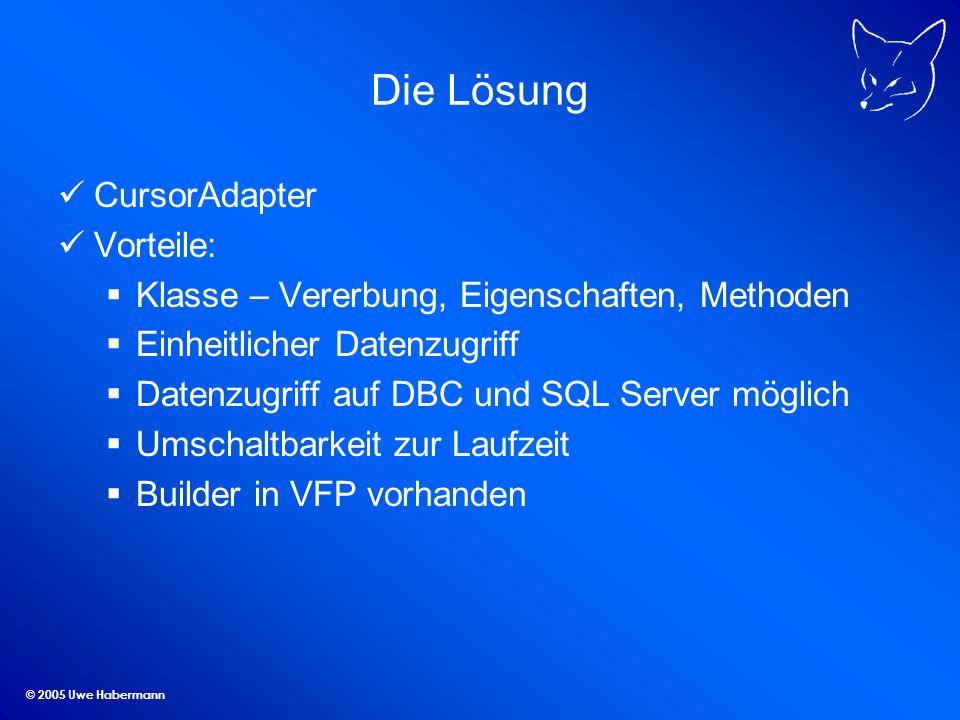 © 2005 Uwe Habermann Die Lösung CursorAdapter Vorteile: Klasse – Vererbung, Eigenschaften, Methoden Einheitlicher Datenzugriff Datenzugriff auf DBC un