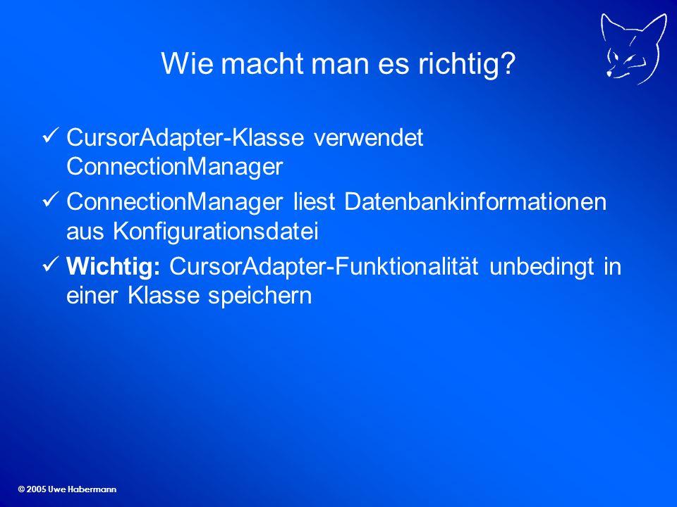 © 2005 Uwe Habermann Wie macht man es richtig? CursorAdapter-Klasse verwendet ConnectionManager ConnectionManager liest Datenbankinformationen aus Kon