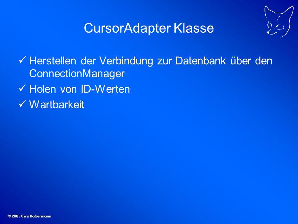 © 2005 Uwe Habermann CursorAdapter Klasse Herstellen der Verbindung zur Datenbank über den ConnectionManager Holen von ID-Werten Wartbarkeit