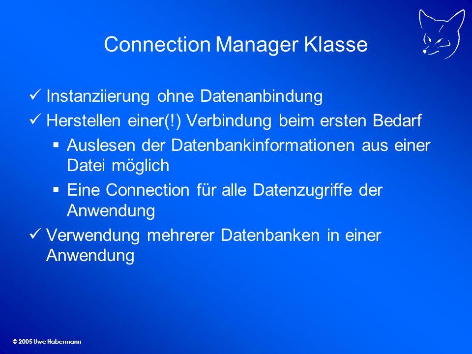 © 2005 Uwe Habermann Connection Manager Klasse Instanziierung ohne Datenanbindung Herstellen einer(!) Verbindung beim ersten Bedarf Auslesen der Daten