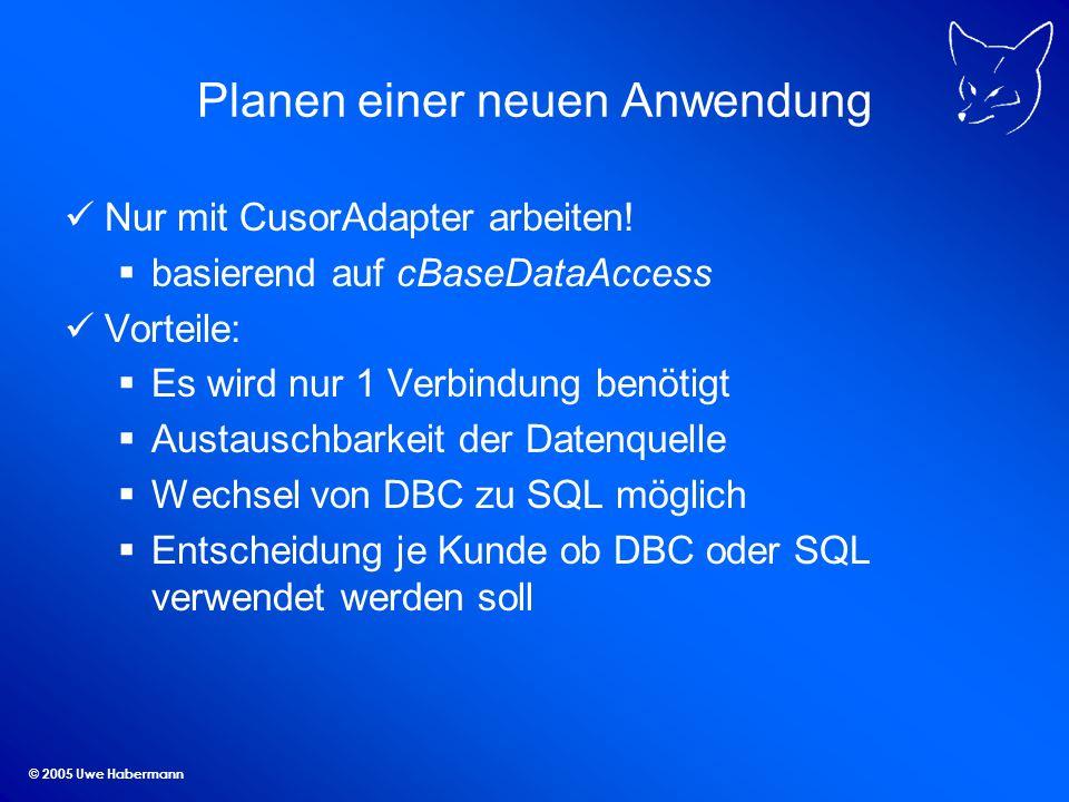 © 2005 Uwe Habermann Planen einer neuen Anwendung Nur mit CusorAdapter arbeiten! basierend auf cBaseDataAccess Vorteile: Es wird nur 1 Verbindung benö