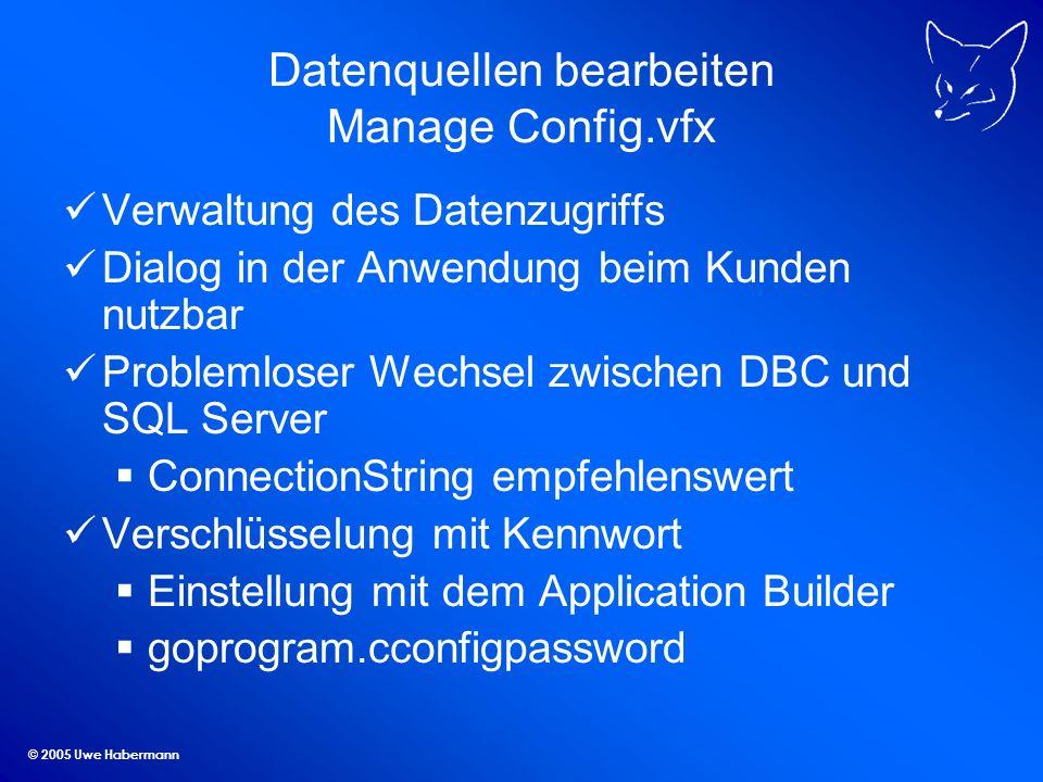 © 2005 Uwe Habermann Datenquellen bearbeiten Manage Config.vfx Verwaltung des Datenzugriffs Dialog in der Anwendung beim Kunden nutzbar Problemloser W