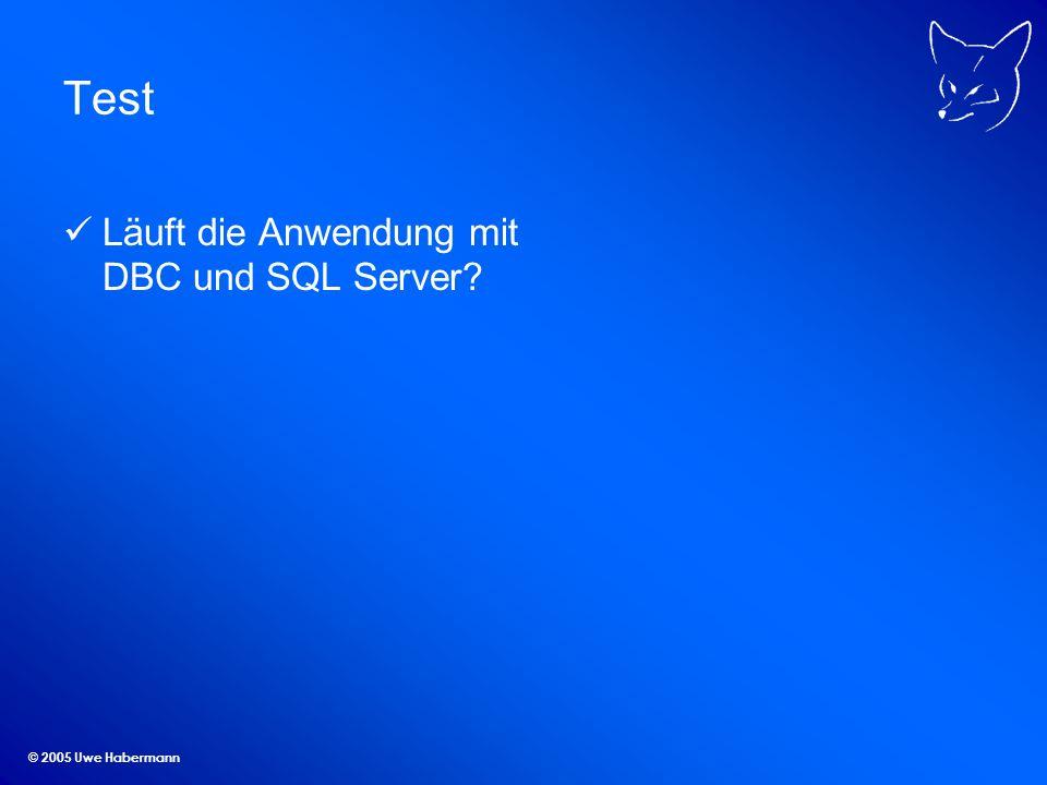 © 2005 Uwe Habermann Test Läuft die Anwendung mit DBC und SQL Server?