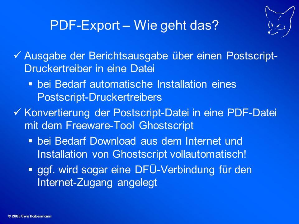 © 2005 Uwe Habermann PDF-Export – Wie geht das? Ausgabe der Berichtsausgabe über einen Postscript- Druckertreiber in eine Datei bei Bedarf automatisch