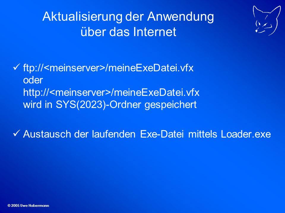 © 2005 Uwe Habermann Aktualisierung der Anwendung über das Internet ftp:// /meineExeDatei.vfx oder http:// /meineExeDatei.vfx wird in SYS(2023)-Ordner