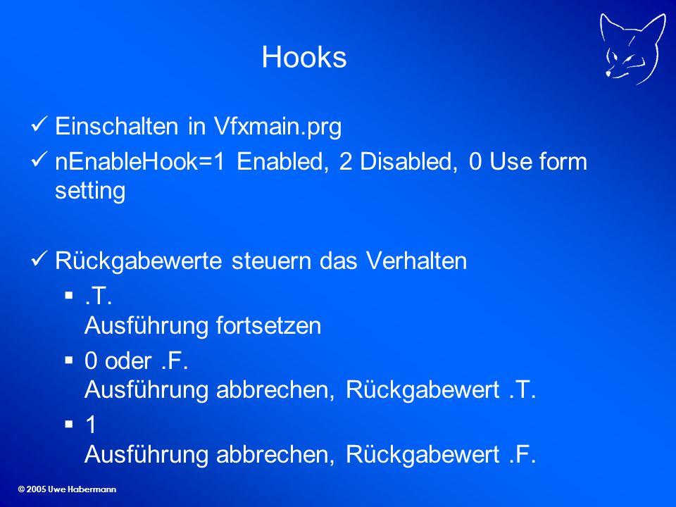 © 2005 Uwe Habermann Hooks Einschalten in Vfxmain.prg nEnableHook=1 Enabled, 2 Disabled, 0 Use form setting Rückgabewerte steuern das Verhalten.T. Aus