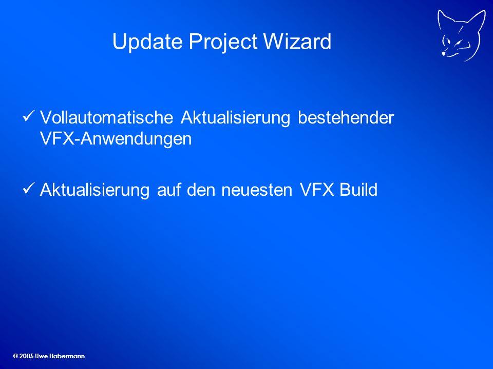 © 2005 Uwe Habermann Update Project Wizard Vollautomatische Aktualisierung bestehender VFX-Anwendungen Aktualisierung auf den neuesten VFX Build