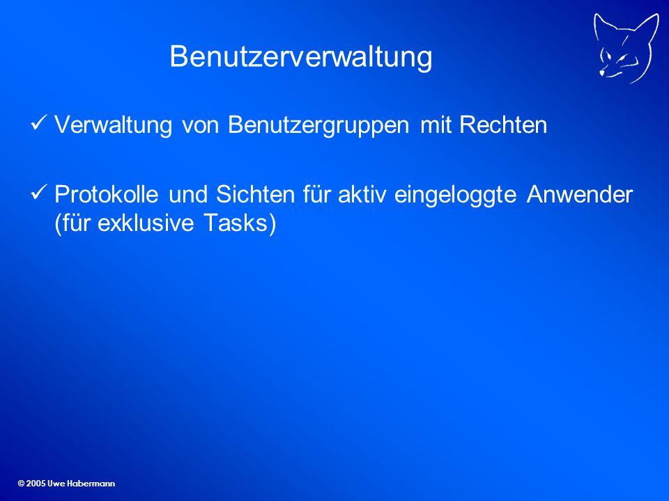 © 2005 Uwe Habermann Benutzerverwaltung Verwaltung von Benutzergruppen mit Rechten Protokolle und Sichten für aktiv eingeloggte Anwender (für exklusiv