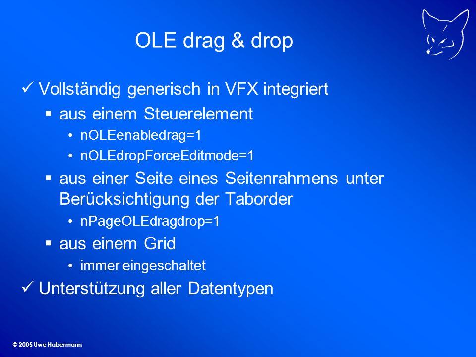© 2005 Uwe Habermann OLE drag & drop Vollständig generisch in VFX integriert aus einem Steuerelement nOLEenabledrag=1 nOLEdropForceEditmode=1 aus eine