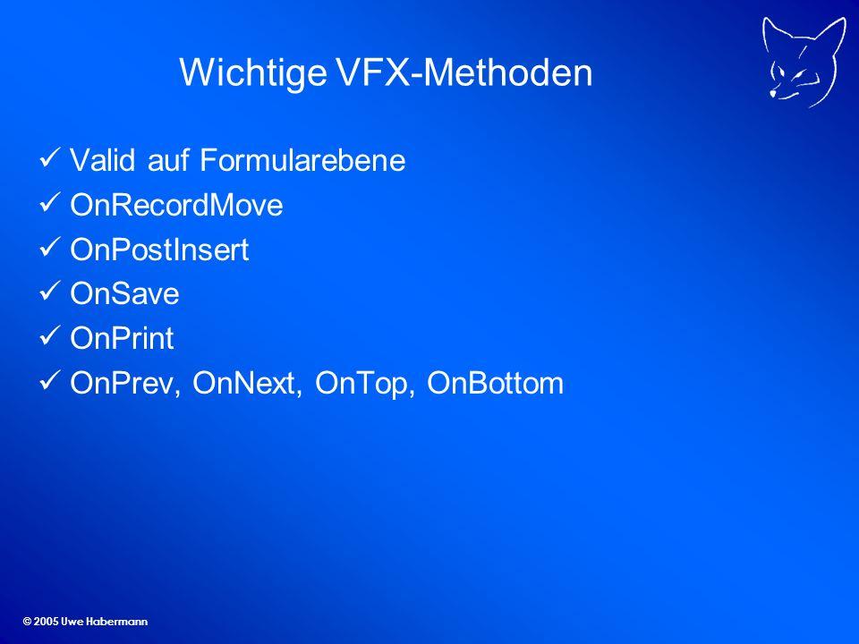 © 2005 Uwe Habermann Wichtige VFX-Methoden Valid auf Formularebene OnRecordMove OnPostInsert OnSave OnPrint OnPrev, OnNext, OnTop, OnBottom
