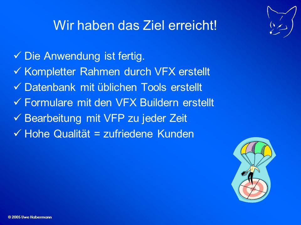 © 2005 Uwe Habermann Wir haben das Ziel erreicht! Die Anwendung ist fertig. Kompletter Rahmen durch VFX erstellt Datenbank mit üblichen Tools erstellt