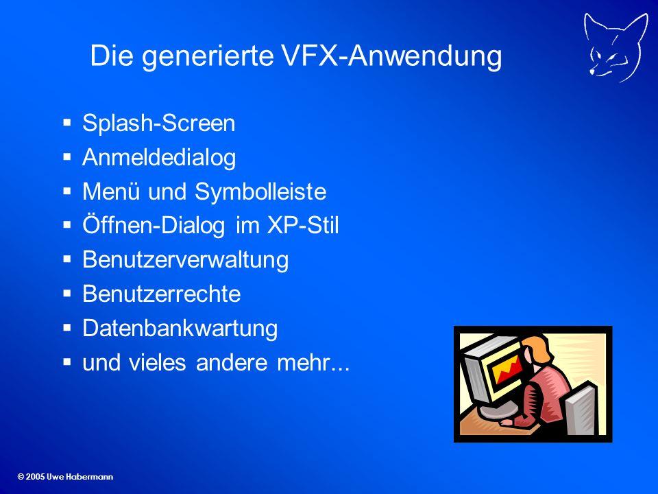 © 2005 Uwe Habermann Die generierte VFX-Anwendung Splash-Screen Anmeldedialog Menü und Symbolleiste Öffnen-Dialog im XP-Stil Benutzerverwaltung Benutz