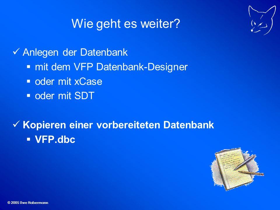 © 2005 Uwe Habermann Wie geht es weiter? Anlegen der Datenbank mit dem VFP Datenbank-Designer oder mit xCase oder mit SDT Kopieren einer vorbereiteten