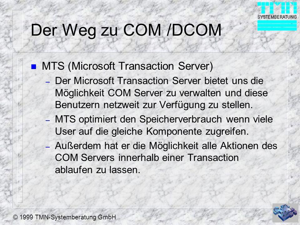 © 1999 TMN-Systemberatung GmbH Der Weg zu COM /DCOM n MTS (Microsoft Transaction Server) – Der Microsoft Transaction Server bietet uns die Möglichkeit