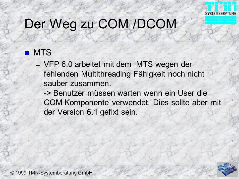 © 1999 TMN-Systemberatung GmbH Der Weg zu COM /DCOM n MTS – VFP 6.0 arbeitet mit dem MTS wegen der fehlenden Multithreading Fähigkeit noch nicht saube