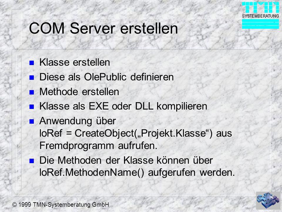 © 1999 TMN-Systemberatung GmbH COM Server erstellen n Klasse erstellen n Diese als OlePublic definieren n Methode erstellen n Klasse als EXE oder DLL