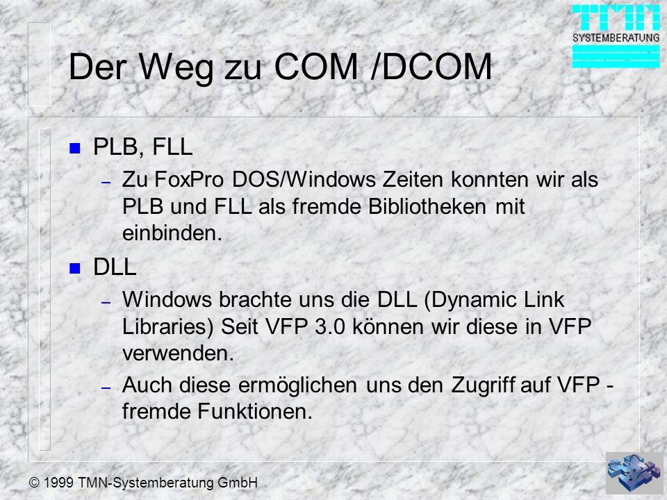 © 1999 TMN-Systemberatung GmbH Der Weg zu COM /DCOM n PLB, FLL – Zu FoxPro DOS/Windows Zeiten konnten wir als PLB und FLL als fremde Bibliotheken mit