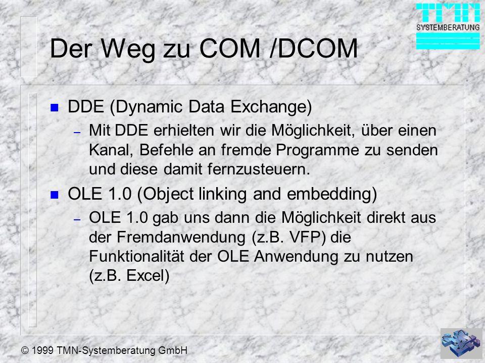 © 1999 TMN-Systemberatung GmbH Der Weg zu COM /DCOM n DDE (Dynamic Data Exchange) – Mit DDE erhielten wir die Möglichkeit, über einen Kanal, Befehle a