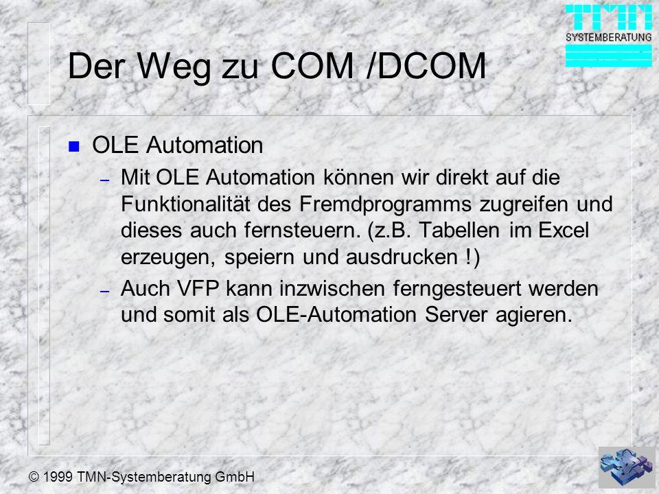 © 1999 TMN-Systemberatung GmbH Der Weg zu COM /DCOM n OLE Automation – Mit OLE Automation können wir direkt auf die Funktionalität des Fremdprogramms
