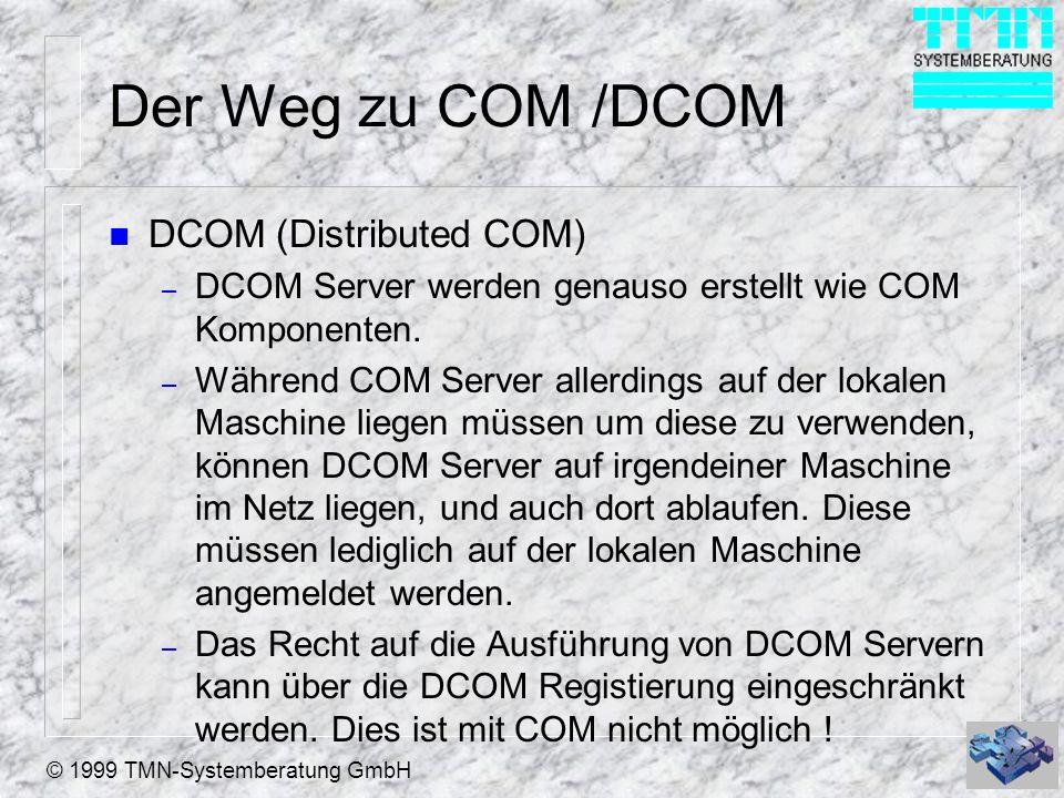 © 1999 TMN-Systemberatung GmbH Der Weg zu COM /DCOM n DCOM (Distributed COM) – DCOM Server werden genauso erstellt wie COM Komponenten. – Während COM