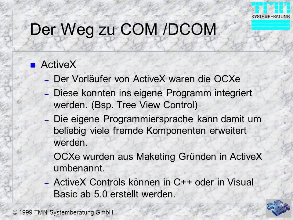 © 1999 TMN-Systemberatung GmbH Der Weg zu COM /DCOM n ActiveX – Der Vorläufer von ActiveX waren die OCXe – Diese konnten ins eigene Programm integrier