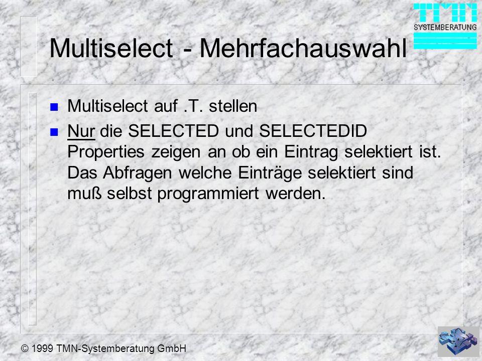 © 1999 TMN-Systemberatung GmbH Multiselect - Mehrfachauswahl n Multiselect auf.T. stellen n Nur die SELECTED und SELECTEDID Properties zeigen an ob ei