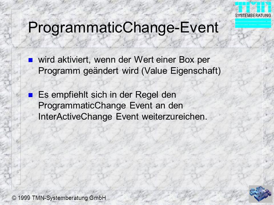 © 1999 TMN-Systemberatung GmbH ProgrammaticChange-Event n wird aktiviert, wenn der Wert einer Box per Programm geändert wird (Value Eigenschaft) n Es empfiehlt sich in der Regel den ProgrammaticChange Event an den InterActiveChange Event weiterzureichen.