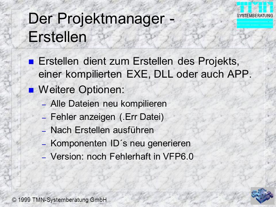 © 1999 TMN-Systemberatung GmbH Der Projektmanager - Erstellen n Erstellen dient zum Erstellen des Projekts, einer kompilierten EXE, DLL oder auch APP.