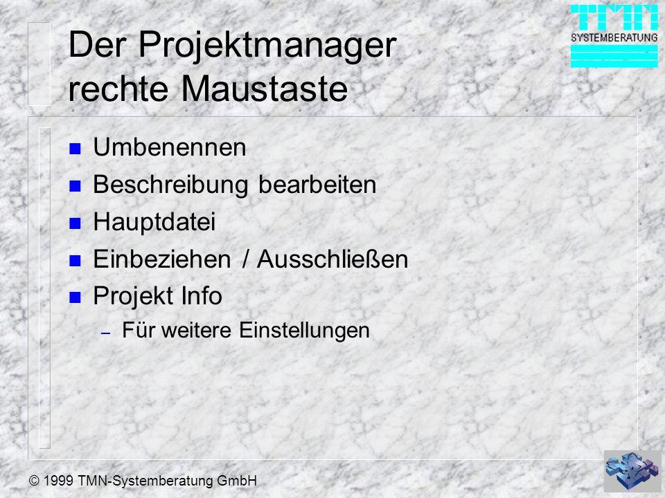 © 1999 TMN-Systemberatung GmbH Der Projektmanager rechte Maustaste n Umbenennen n Beschreibung bearbeiten n Hauptdatei n Einbeziehen / Ausschließen n