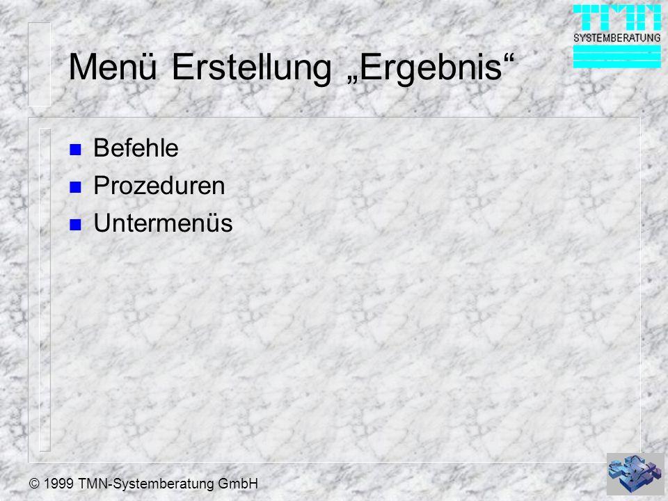© 1999 TMN-Systemberatung GmbH Menü Erstellung Ergebnis n Befehle n Prozeduren n Untermenüs