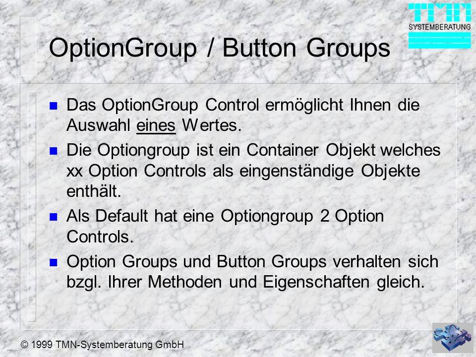 © 1999 TMN-Systemberatung GmbH OptionGroup / Button Groups n Das OptionGroup Control ermöglicht Ihnen die Auswahl eines Wertes. n Die Optiongroup ist
