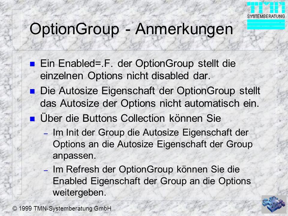 © 1999 TMN-Systemberatung GmbH OptionGroup - Anmerkungen n Ein Enabled=.F. der OptionGroup stellt die einzelnen Options nicht disabled dar. n Die Auto