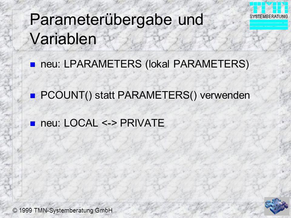 © 1999 TMN-Systemberatung GmbH Parameterübergabe und Variablen n neu: LPARAMETERS (lokal PARAMETERS) n PCOUNT() statt PARAMETERS() verwenden n neu: LO