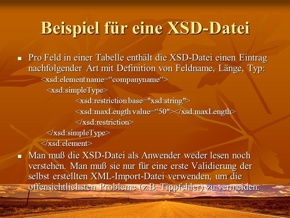 Beispiel für eine XSD-Datei Pro Feld in einer Tabelle enthält die XSD-Datei einen Eintrag nachfolgender Art mit Definition von Feldname, Länge, Typ: Pro Feld in einer Tabelle enthält die XSD-Datei einen Eintrag nachfolgender Art mit Definition von Feldname, Länge, Typ: <xsd:simpleType> </xsd:restriction></xsd:simpleType></xsd:element> Man muß die XSD-Datei als Anwender weder lesen noch verstehen.