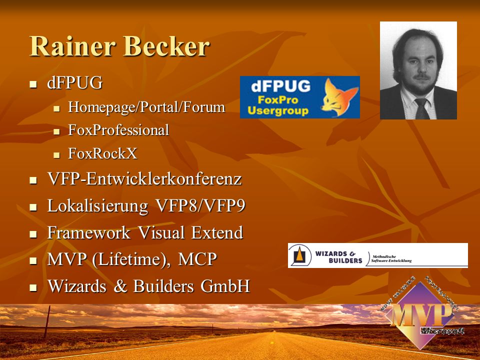 Rainer Becker dFPUG dFPUG Homepage/Portal/Forum Homepage/Portal/Forum FoxProfessional FoxProfessional FoxRockX FoxRockX VFP-Entwicklerkonferenz VFP-Entwicklerkonferenz Lokalisierung VFP8/VFP9 Lokalisierung VFP8/VFP9 Framework Visual Extend Framework Visual Extend MVP (Lifetime), MCP MVP (Lifetime), MCP Wizards & Builders GmbH Wizards & Builders GmbH