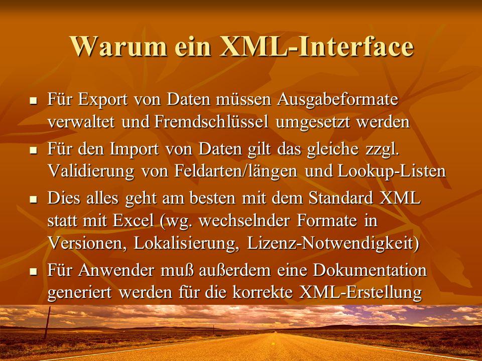 Warum ein XML-Interface Für Export von Daten müssen Ausgabeformate verwaltet und Fremdschlüssel umgesetzt werden Für Export von Daten müssen Ausgabeformate verwaltet und Fremdschlüssel umgesetzt werden Für den Import von Daten gilt das gleiche zzgl.