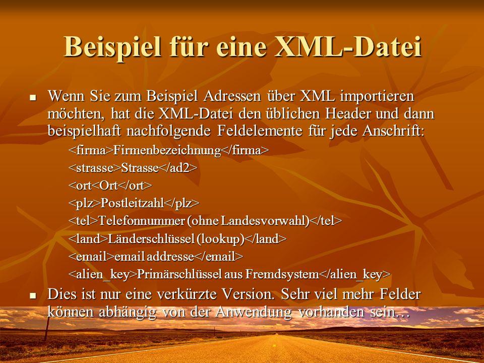 Beispiel für eine XML-Datei Wenn Sie zum Beispiel Adressen über XML importieren möchten, hat die XML-Datei den üblichen Header und dann beispielhaft nachfolgende Feldelemente für jede Anschrift: Wenn Sie zum Beispiel Adressen über XML importieren möchten, hat die XML-Datei den üblichen Header und dann beispielhaft nachfolgende Feldelemente für jede Anschrift:<firma>Firmenbezeichnung</firma><strasse>Strasse</ad2><ort<Ort</ort><plz>Postleitzahl</plz> Telefonnummer (ohne Landesvorwahl) Telefonnummer (ohne Landesvorwahl) Länderschlüssel (lookup) Länderschlüssel (lookup) email addresse email addresse Primärschlüssel aus Fremdsystem Primärschlüssel aus Fremdsystem Dies ist nur eine verkürzte Version.