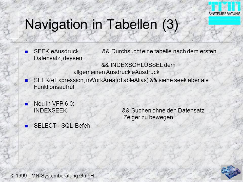 © 1999 TMN-Systemberatung GmbH Navigation in Tabellen (3) n SEEK eAusdruck && Durchsucht eine tabelle nach dem ersten Datensatz, dessen && INDEXSCHLÜSSEL dem allgemeinen Ausdruck eAusdruck n SEEK(eExpression, nWorkArea cTableAlias) && siehe seek aber als Funktionsaufruf n Neu in VFP 6.0: INDEXSEEK&& Suchen ohne den Datensatz Zeiger zu bewegen n SELECT - SQL-Befehl