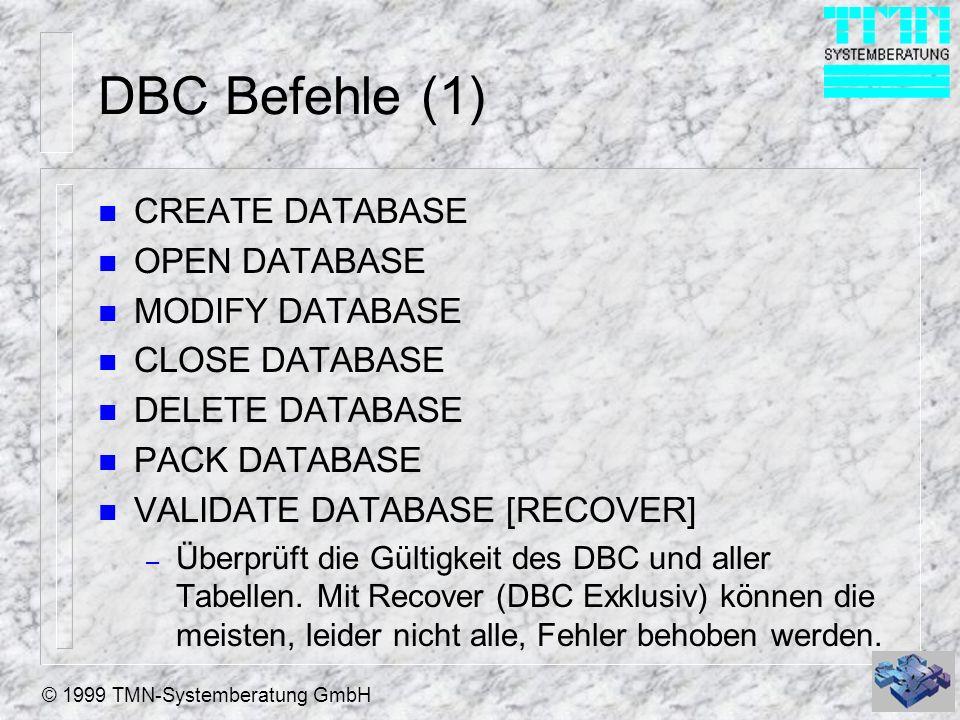 © 1999 TMN-Systemberatung GmbH DBC Befehle (1) n CREATE DATABASE n OPEN DATABASE n MODIFY DATABASE n CLOSE DATABASE n DELETE DATABASE n PACK DATABASE n VALIDATE DATABASE [RECOVER] – Überprüft die Gültigkeit des DBC und aller Tabellen.