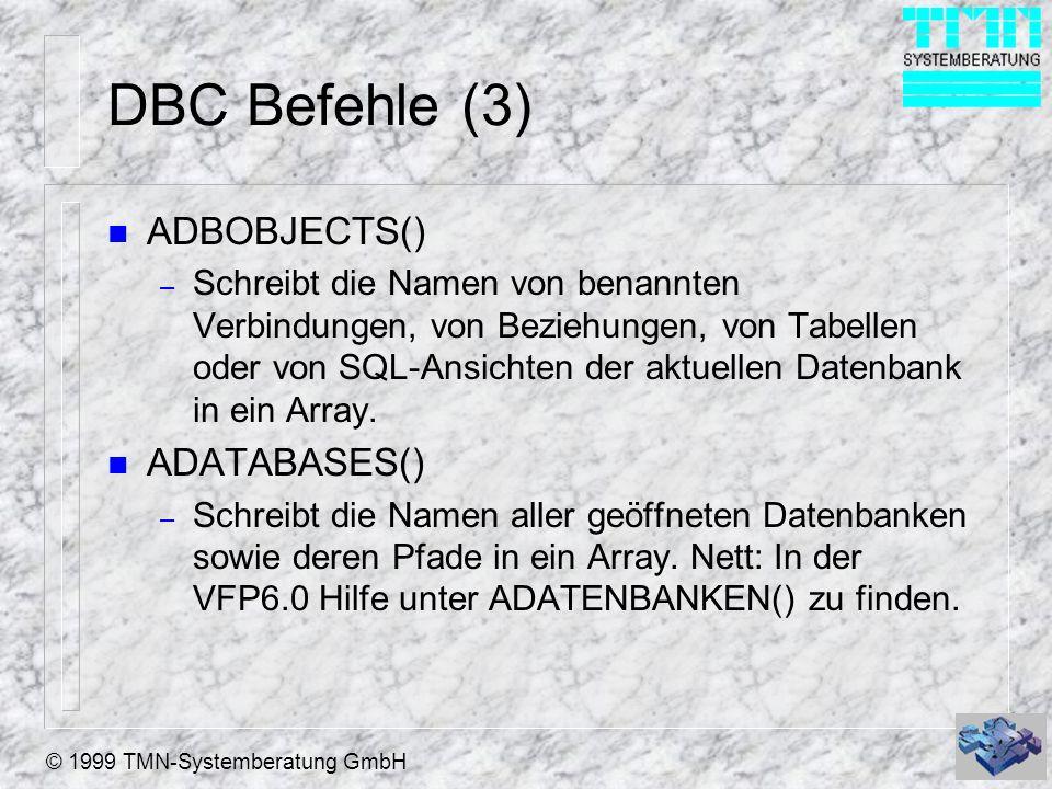 © 1999 TMN-Systemberatung GmbH DBC Befehle (3) n ADBOBJECTS() – Schreibt die Namen von benannten Verbindungen, von Beziehungen, von Tabellen oder von SQL-Ansichten der aktuellen Datenbank in ein Array.